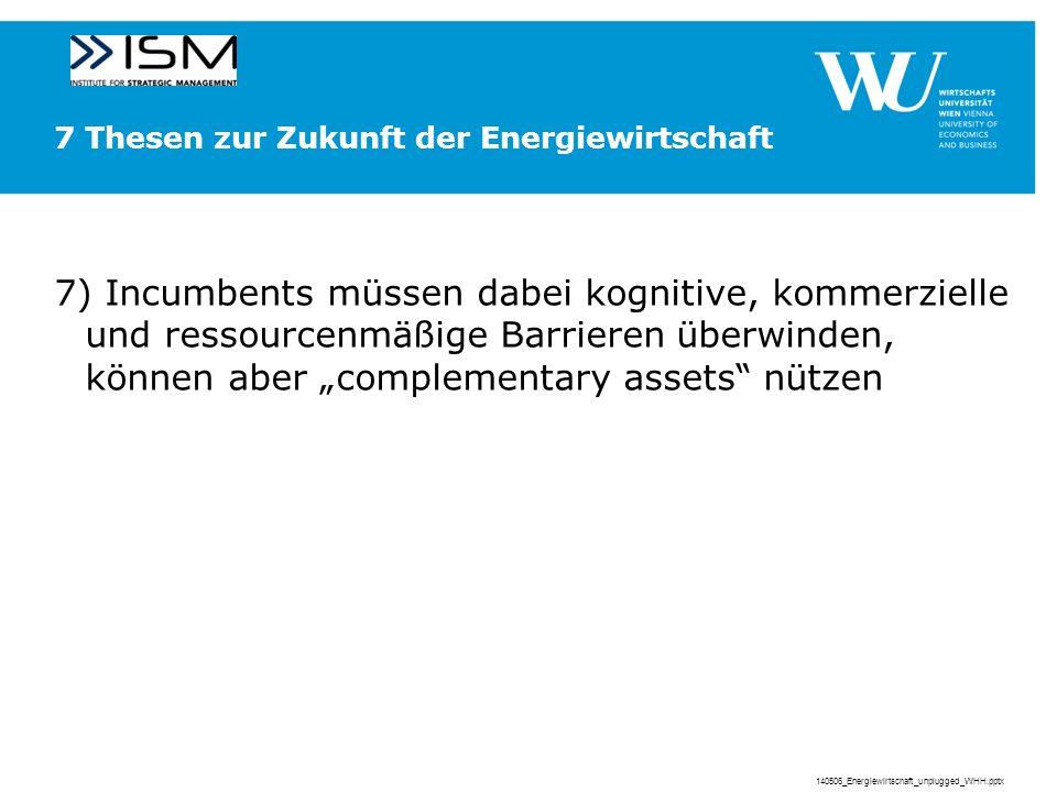 7 Thesen zur Zukunft der Energiewirtschaft 7) Incumbents müssen dabei kognitive, kommerzielle und ressourcenmäßige Barrieren überwinden, können aber complementary assets nützen 140506_Energiewirtschaft_unplugged_WHH.pptx