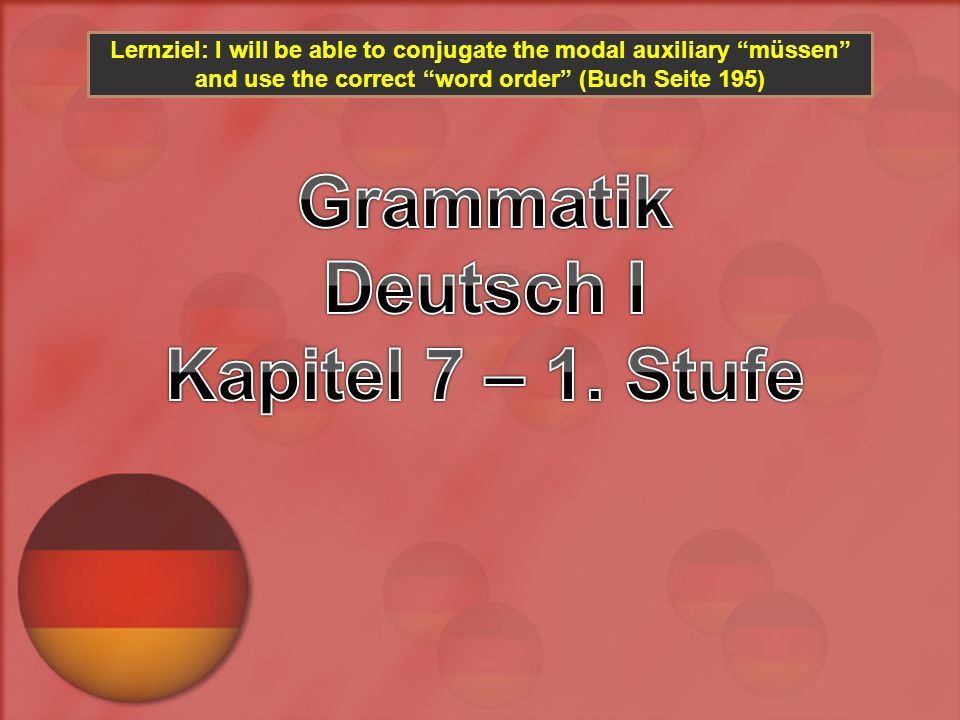 Lernziel: I will be able to conjugate the modal auxiliary müssen and use the correct word order (Buch Seite 195)