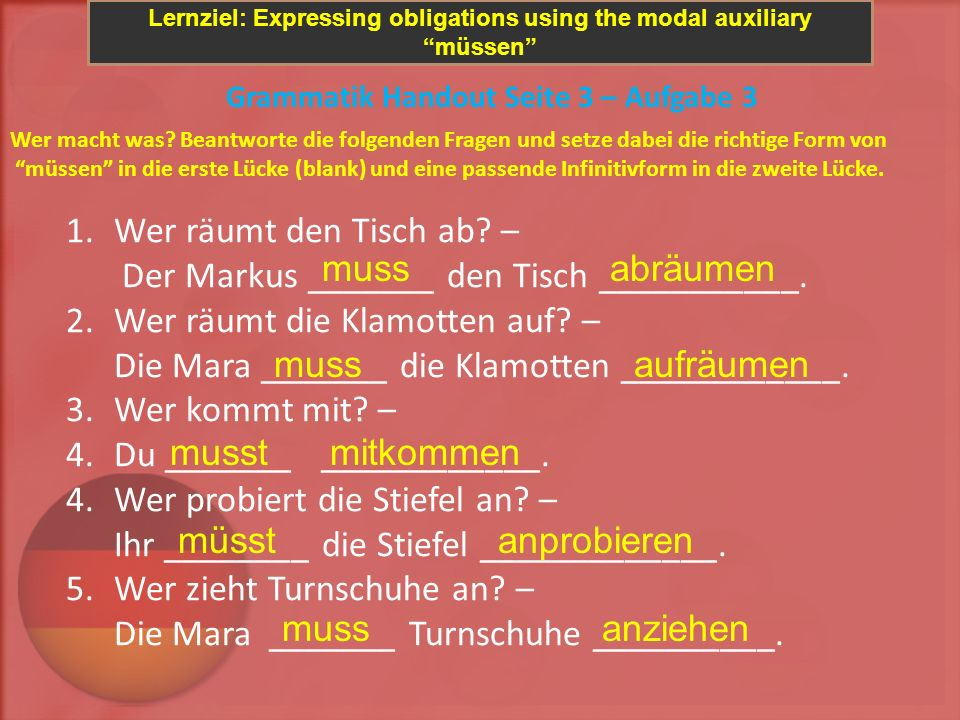 Lernziel: Expressing obligations using the modal auxiliary müssen Grammatik Handout Seite 3 – Aufgabe 3 Wer macht was? Beantworte die folgenden Fragen