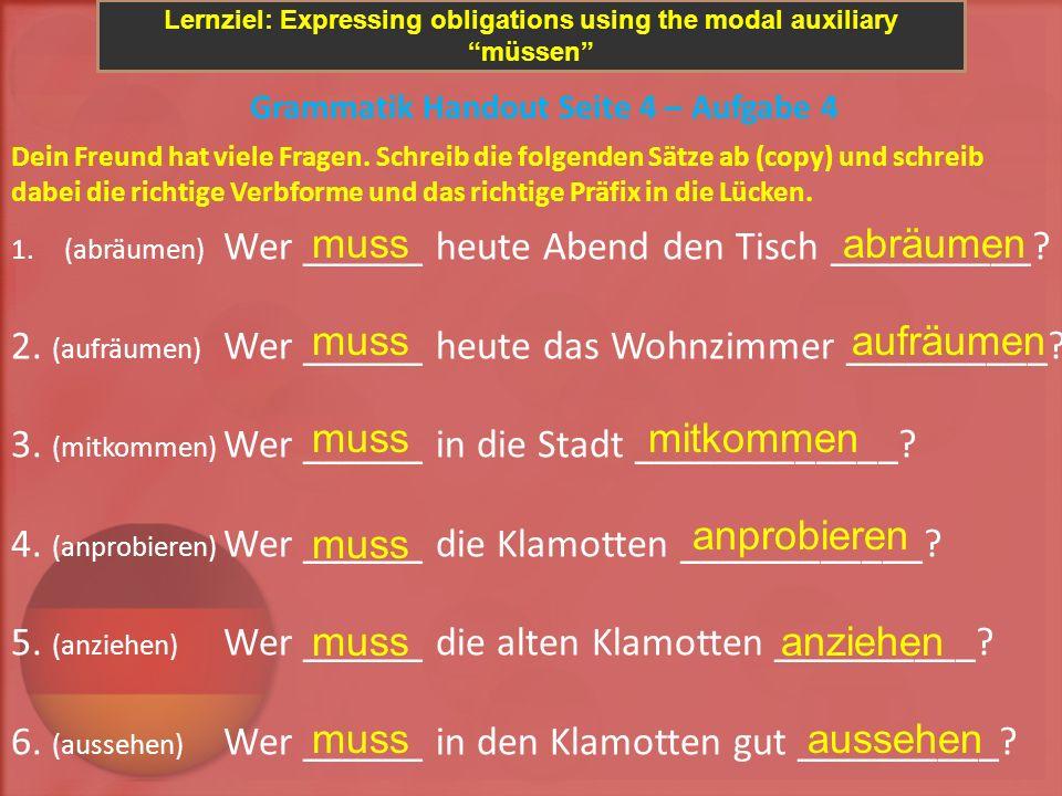 Lernziel: Expressing obligations using the modal auxiliary müssen Grammatik Handout Seite 4 – Aufgabe 4 Dein Freund hat viele Fragen. Schreib die folg