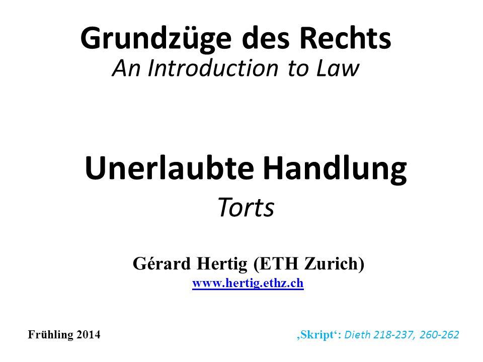 Unerlaubte Handlung Torts Grundzüge des Rechts An Introduction to Law Gérard Hertig (ETH Zurich) www.hertig.ethz.ch www.hertig.ethz.ch Frühling 2014 S