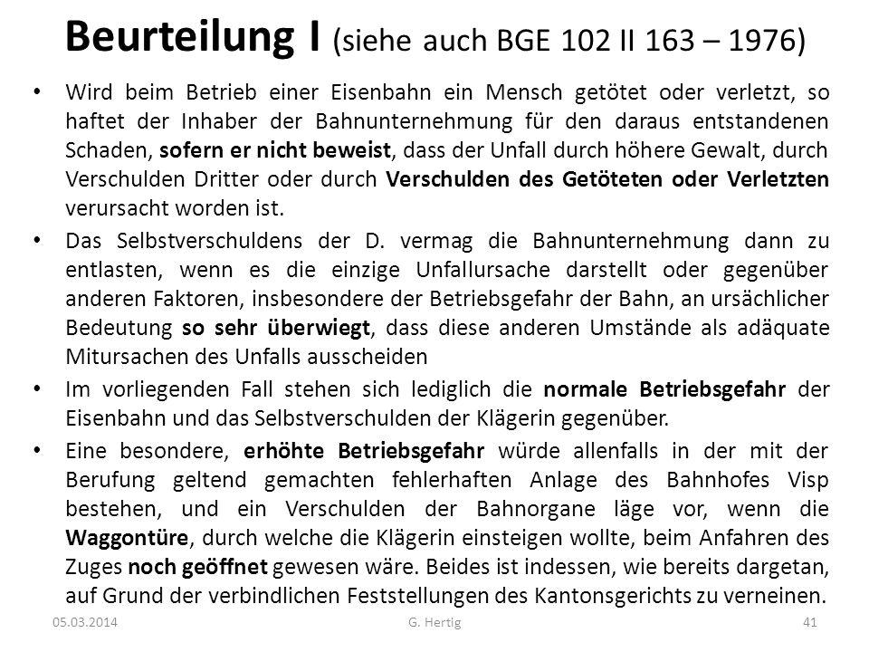 Beurteilung I (siehe auch BGE 102 II 163 – 1976) Wird beim Betrieb einer Eisenbahn ein Mensch getötet oder verletzt, so haftet der Inhaber der Bahnunt