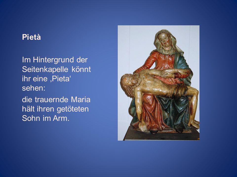 Pietà Im Hintergrund der Seitenkapelle könnt ihr eine Pieta sehen: die trauernde Maria hält ihren getöteten Sohn im Arm.