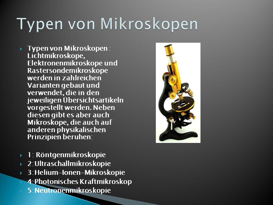 Typen von Mikroskopen : Lichtmikroskope, Elektronenmikroskope und Rastersondemikroskope werden in zahlreichen Varianten gebaut und verwendet, die in d