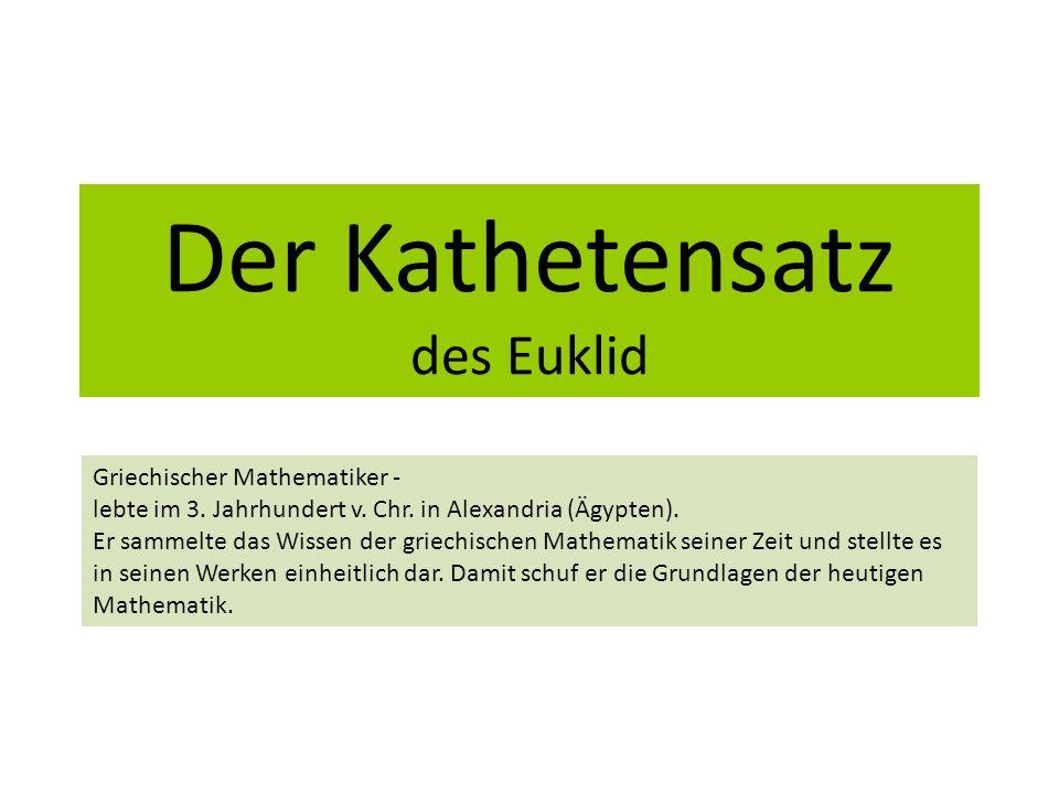 Der Kathetensatz des Euklid Griechischer Mathematiker - lebte im 3. Jahrhundert v. Chr. in Alexandria (Ägypten). Er sammelte das Wissen der griechisch