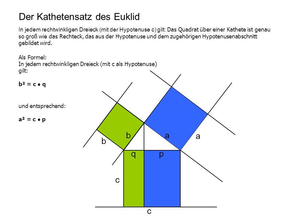 Der Kathetensatz des Euklid In jedem rechtwinkligen Dreieck (mit der Hypotenuse c) gilt: Das Quadrat über einer Kathete ist genau so groß wie das Rech