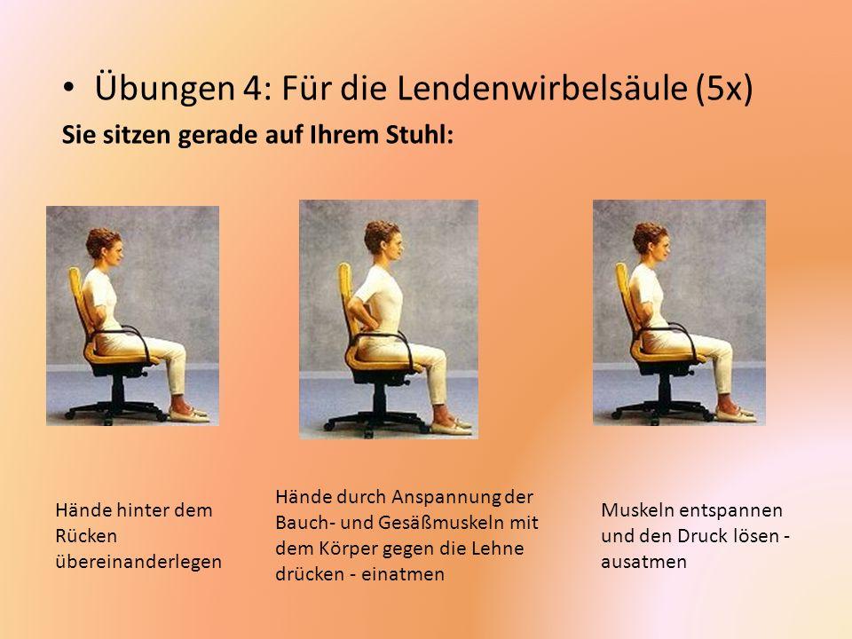Übungen 4: Für die Lendenwirbelsäule (5x) Sie sitzen gerade auf Ihrem Stuhl: Hände hinter dem Rücken übereinanderlegen Hände durch Anspannung der Bauc