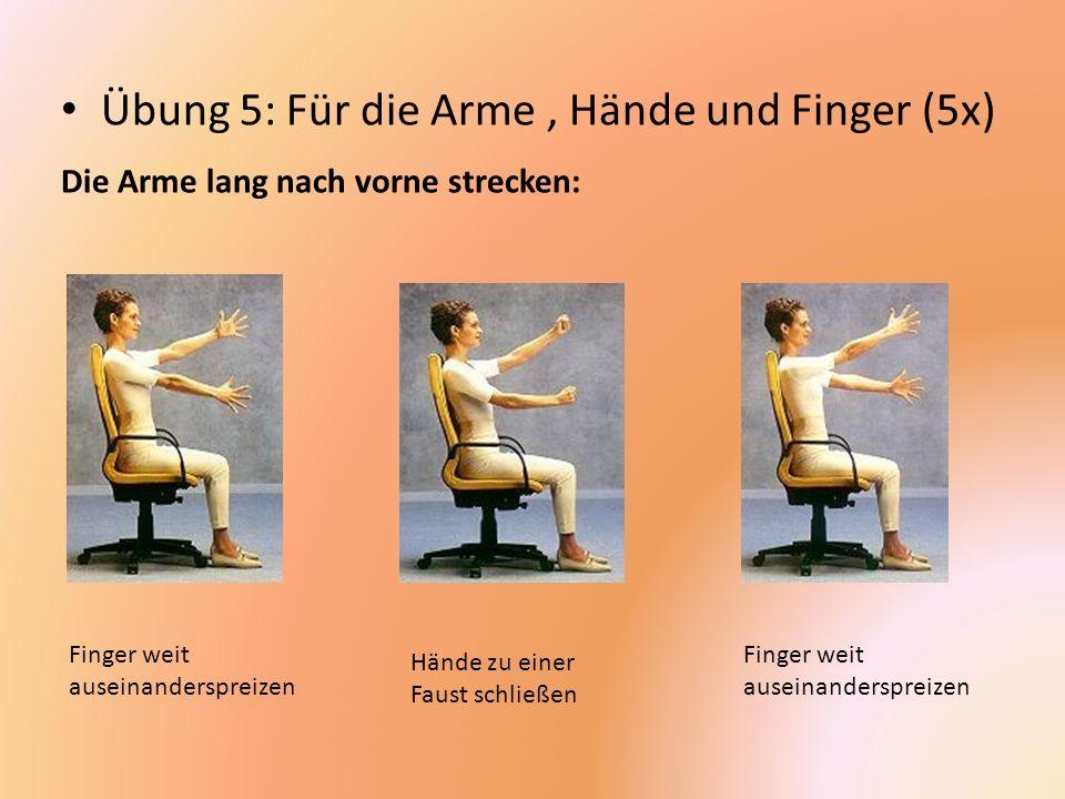 Übung 5: Für die Arme, Hände und Finger (5x) Die Arme lang nach vorne strecken: Finger weit auseinanderspreizen Hände zu einer Faust schließen Finger