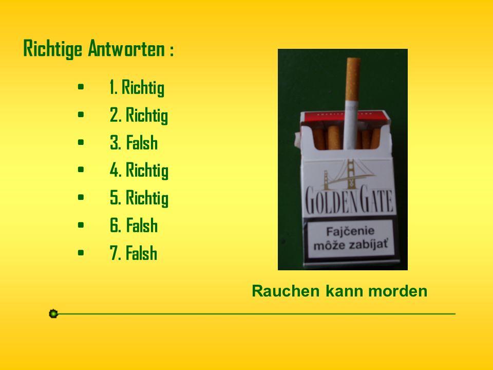 Richtige Antworten : 1. Richtig 2. Richtig 3. Falsh 4. Richtig 5. Richtig 6. Falsh 7. Falsh Rauchen kann morden