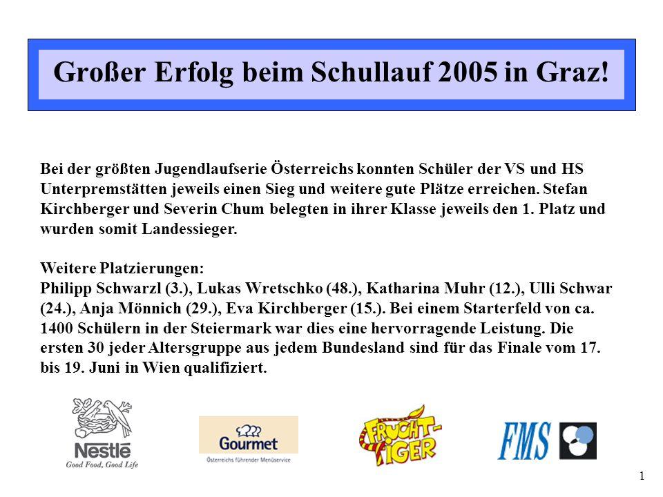 1 Großer Erfolg beim Schullauf 2005 in Graz! Bei der größten Jugendlaufserie Österreichs konnten Schüler der VS und HS Unterpremstätten jeweils einen