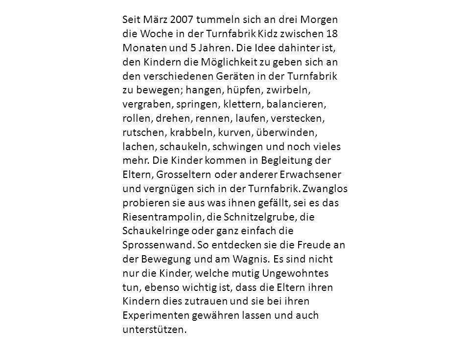 Seit März 2007 tummeln sich an drei Morgen die Woche in der Turnfabrik Kidz zwischen 18 Monaten und 5 Jahren. Die Idee dahinter ist, den Kindern die M