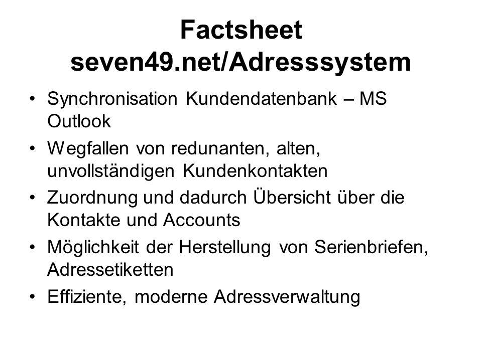 Factsheet seven49.net/Adresssystem Synchronisation Kundendatenbank – MS Outlook Wegfallen von redunanten, alten, unvollständigen Kundenkontakten Zuordnung und dadurch Übersicht über die Kontakte und Accounts Möglichkeit der Herstellung von Serienbriefen, Adressetiketten Effiziente, moderne Adressverwaltung