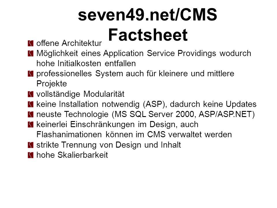 seven49.net/CMS Factsheet offene Architektur Möglichkeit eines Application Service Providings wodurch hohe Initialkosten entfallen professionelles System auch für kleinere und mittlere Projekte vollständige Modularität keine Installation notwendig (ASP), dadurch keine Updates neuste Technologie (MS SQL Server 2000, ASP/ASP.NET) keinerlei Einschränkungen im Design, auch Flashanimationen können im CMS verwaltet werden strikte Trennung von Design und Inhalt hohe Skalierbarkeit