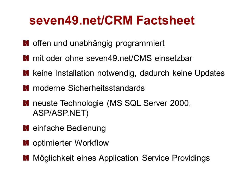 seven49.net/CRM Factsheet offen und unabhängig programmiert mit oder ohne seven49.net/CMS einsetzbar keine Installation notwendig, dadurch keine Updates moderne Sicherheitsstandards neuste Technologie (MS SQL Server 2000, ASP/ASP.NET) einfache Bedienung optimierter Workflow Möglichkeit eines Application Service Providings