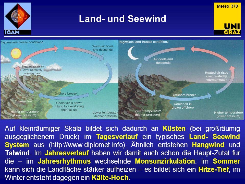Land- und Seewind Meteo 378 Auf kleinräumiger Skala bildet sich dadurch an Küsten (bei großräumig ausgeglichenem Druck) im Tagesverlauf ein typisches Land- Seewind System aus (http://www.diplomet.info).