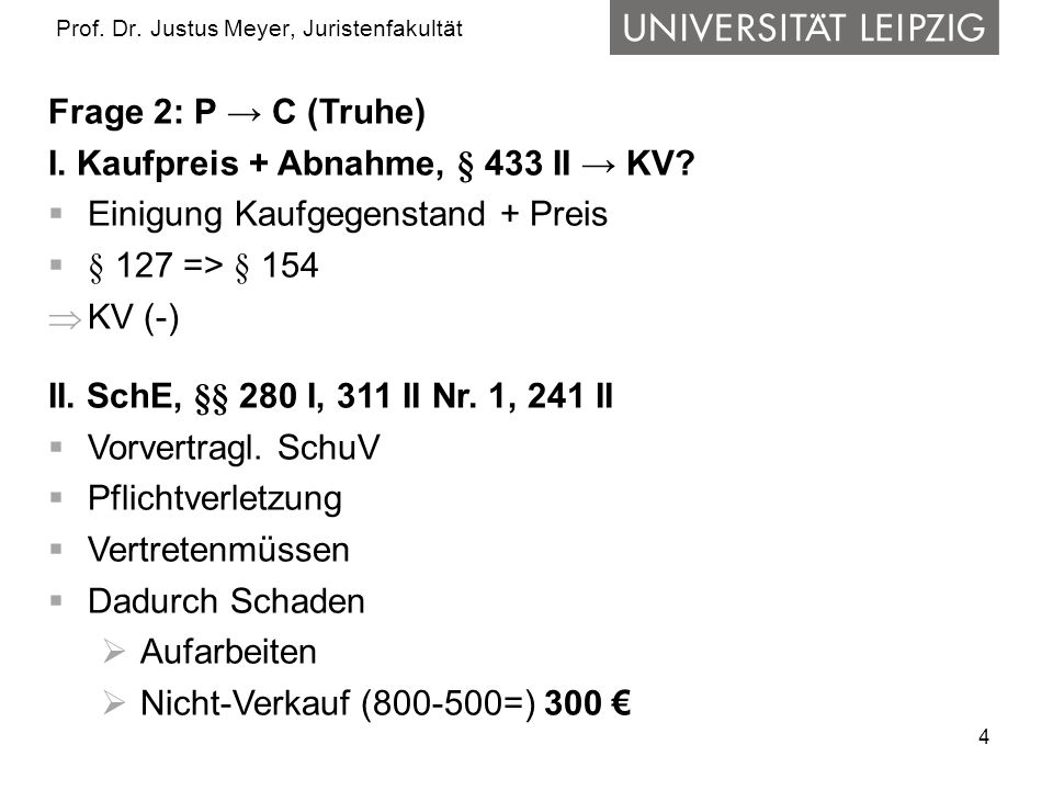 4 Prof. Dr. Justus Meyer, Juristenfakultät Frage 2: P C (Truhe) I. Kaufpreis + Abnahme, § 433 II KV? Einigung Kaufgegenstand + Preis § 127 => § 154 KV
