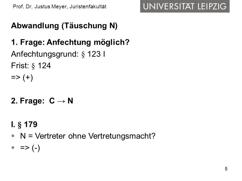 5 Prof. Dr. Justus Meyer, Juristenfakultät Abwandlung (Täuschung N) 1.Frage: Anfechtung möglich? Anfechtungsgrund: § 123 I Frist: § 124 => (+) 2. Frag