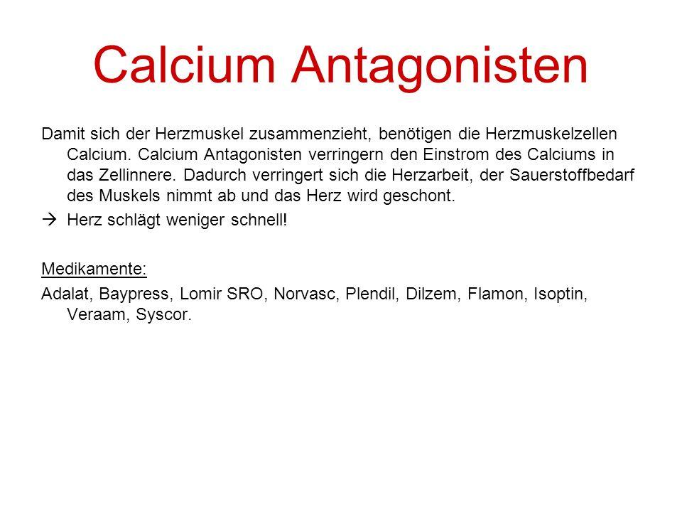 Calcium Antagonisten Damit sich der Herzmuskel zusammenzieht, benötigen die Herzmuskelzellen Calcium. Calcium Antagonisten verringern den Einstrom des