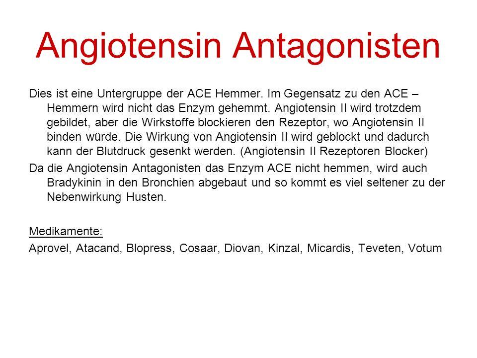 Angiotensin Antagonisten Dies ist eine Untergruppe der ACE Hemmer. Im Gegensatz zu den ACE – Hemmern wird nicht das Enzym gehemmt. Angiotensin II wird