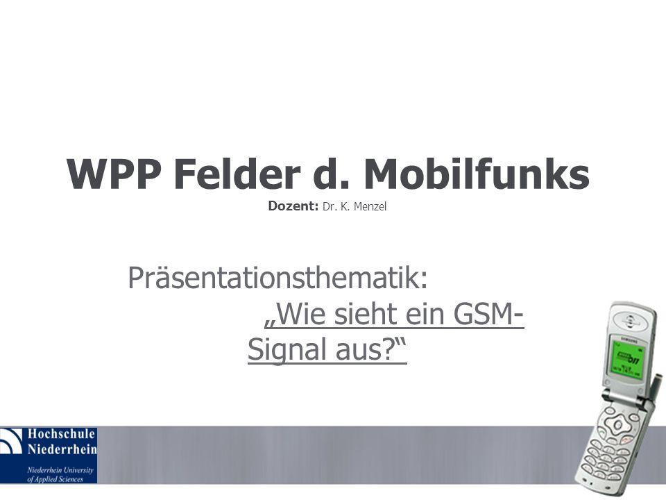 WPP Felder d. Mobilfunks Dozent: Dr. K. Menzel Präsentationsthematik: Wie sieht ein GSM- Signal aus?