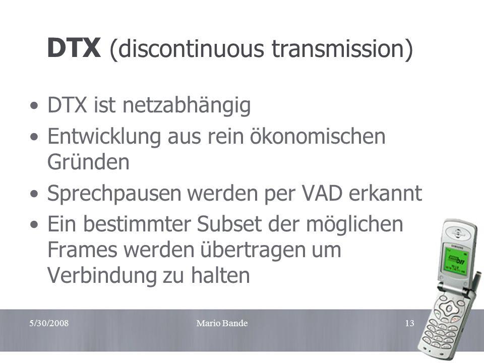 5/30/2008Mario Bande13 DTX (discontinuous transmission) DTX ist netzabhängig Entwicklung aus rein ökonomischen Gründen Sprechpausen werden per VAD erk