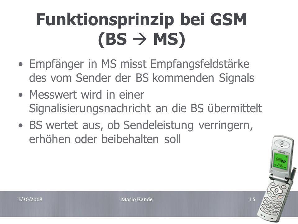 5/30/2008Mario Bande15 Funktionsprinzip bei GSM (BS MS) Empfänger in MS misst Empfangsfeldstärke des vom Sender der BS kommenden Signals Messwert wird