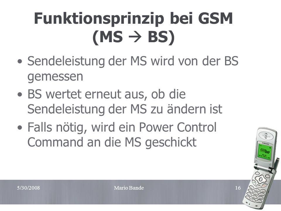 5/30/2008Mario Bande16 Funktionsprinzip bei GSM (MS BS) Sendeleistung der MS wird von der BS gemessen BS wertet erneut aus, ob die Sendeleistung der M