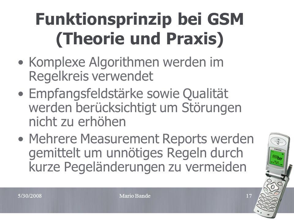5/30/2008Mario Bande17 Funktionsprinzip bei GSM (Theorie und Praxis) Komplexe Algorithmen werden im Regelkreis verwendet Empfangsfeldstärke sowie Qual