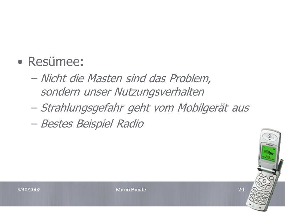 5/30/2008Mario Bande20 Resümee: –Nicht die Masten sind das Problem, sondern unser Nutzungsverhalten –Strahlungsgefahr geht vom Mobilgerät aus –Bestes