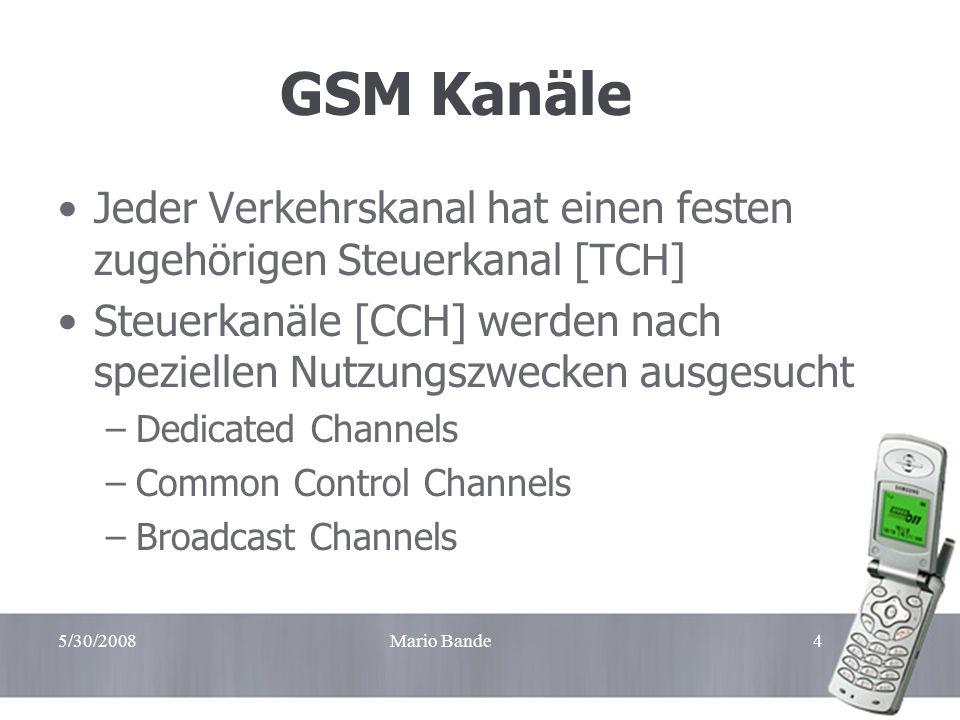 5/30/2008Mario Bande4 GSM Kanäle Jeder Verkehrskanal hat einen festen zugehörigen Steuerkanal [TCH] Steuerkanäle [CCH] werden nach speziellen Nutzungs