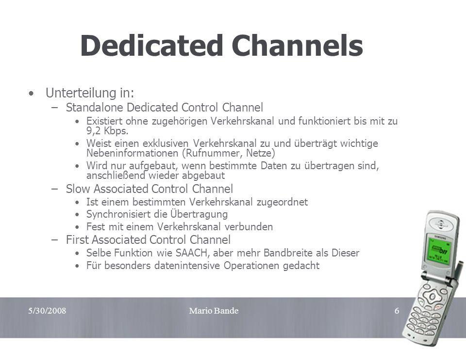 5/30/2008Mario Bande6 Dedicated Channels Unterteilung in: –Standalone Dedicated Control Channel Existiert ohne zugehörigen Verkehrskanal und funktioni