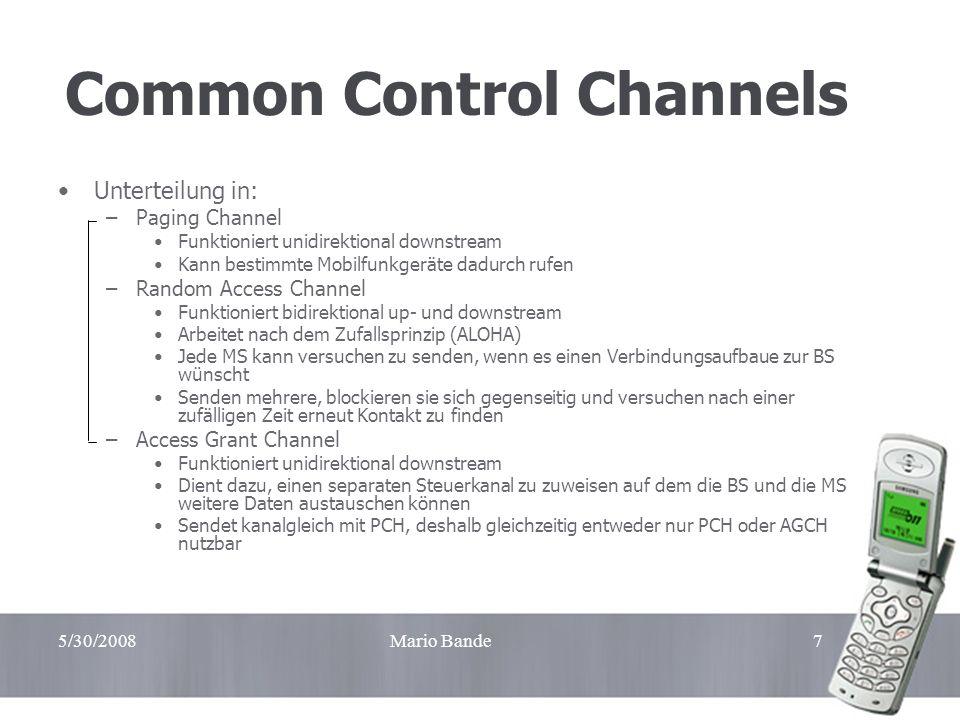 5/30/2008Mario Bande7 Common Control Channels Unterteilung in: –Paging Channel Funktioniert unidirektional downstream Kann bestimmte Mobilfunkgeräte d