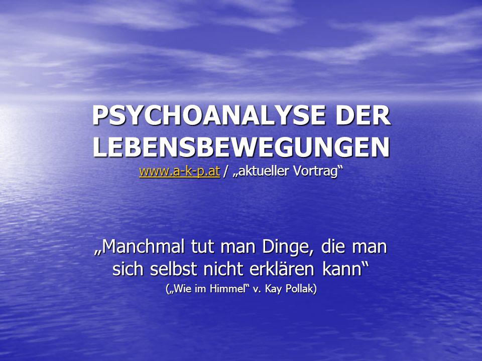 PSYCHOANALYSE DER LEBENSBEWEGUNGEN www.a-k-p.at / aktueller Vortrag www.a-k-p.at Manchmal tut man Dinge, die man sich selbst nicht erklären kann (Wie
