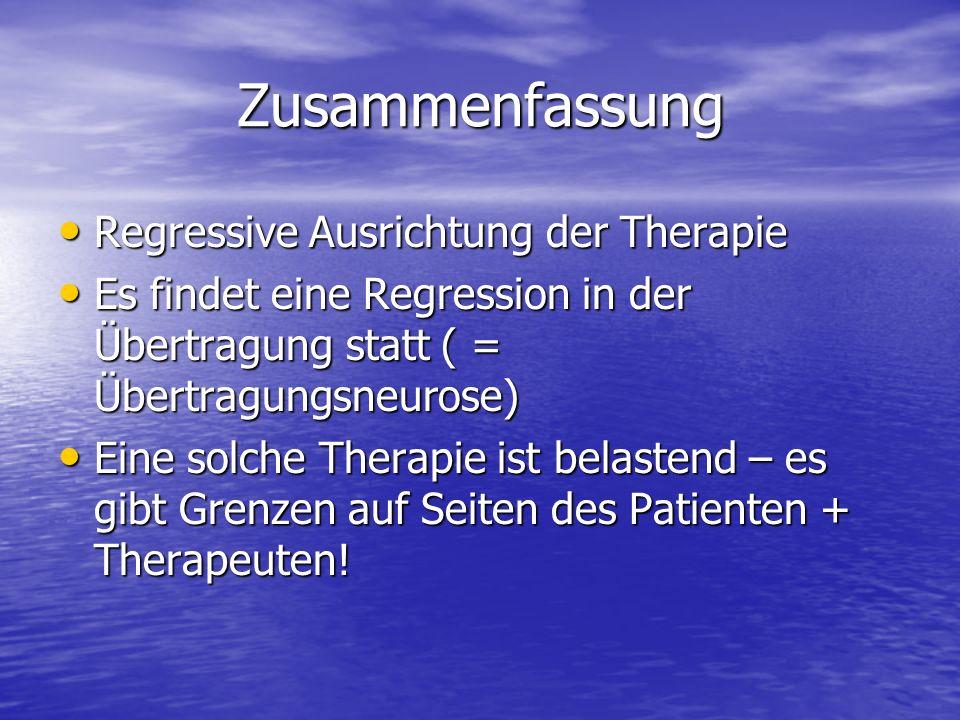 Zusammenfassung Regressive Ausrichtung der Therapie Regressive Ausrichtung der Therapie Es findet eine Regression in der Übertragung statt ( = Übertra