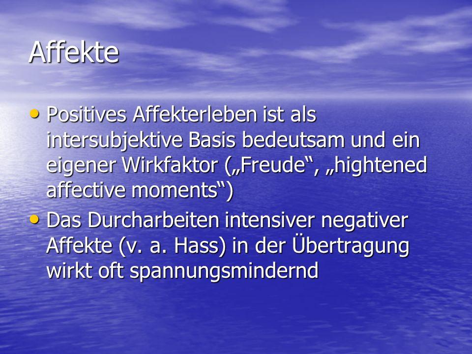 Affekte Positives Affekterleben ist als intersubjektive Basis bedeutsam und ein eigener Wirkfaktor (Freude, hightened affective moments) Positives Aff