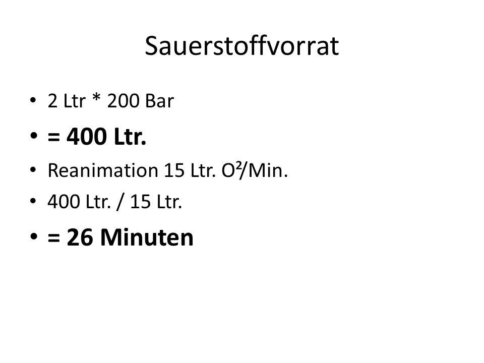Sauerstoffvorrat 2 Ltr * 200 Bar = 400 Ltr. Reanimation 15 Ltr. O²/Min. 400 Ltr. / 15 Ltr. = 26 Minuten