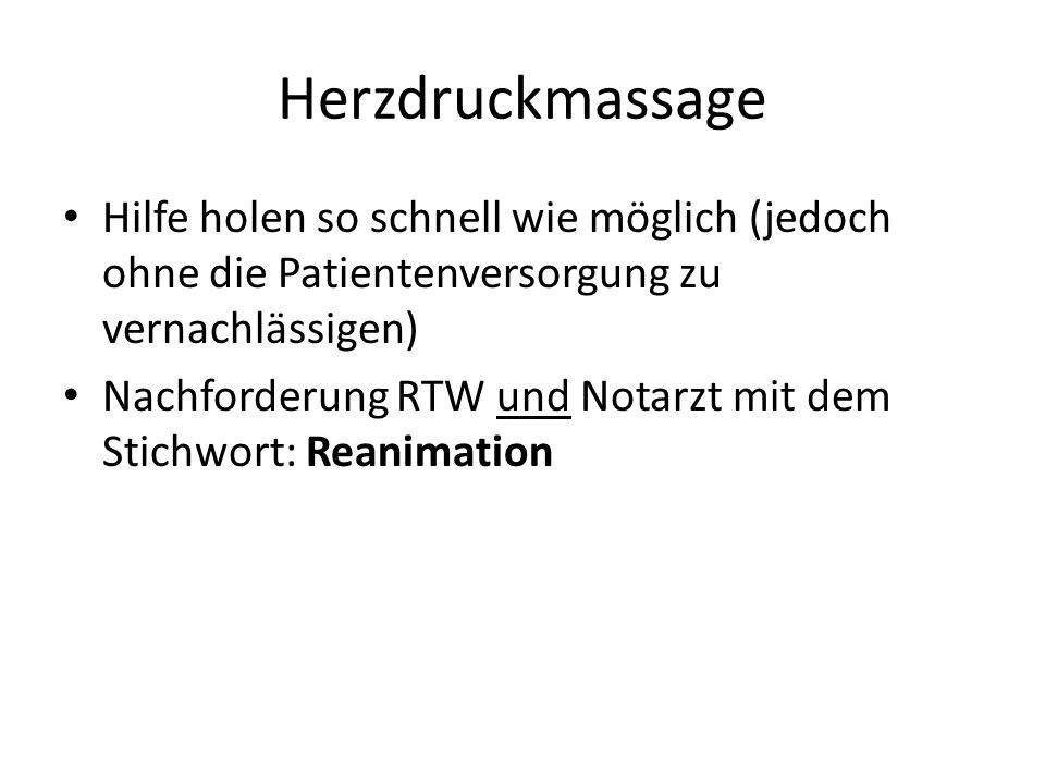 Herzdruckmassage Hilfe holen so schnell wie möglich (jedoch ohne die Patientenversorgung zu vernachlässigen) Nachforderung RTW und Notarzt mit dem Stichwort: Reanimation