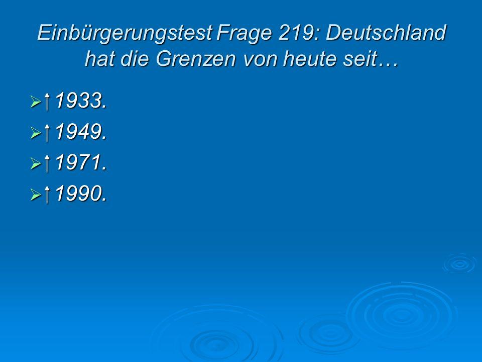 Einbürgerungstest Frage 219: Deutschland hat die Grenzen von heute seit… 1933. 1933. 1949. 1949. 1971. 1971. 1990. 1990.