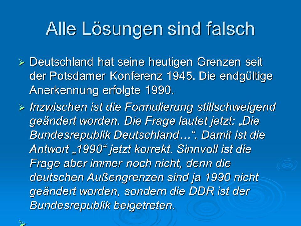 Alle Lösungen sind falsch Deutschland hat seine heutigen Grenzen seit der Potsdamer Konferenz 1945. Die endgültige Anerkennung erfolgte 1990. Deutschl
