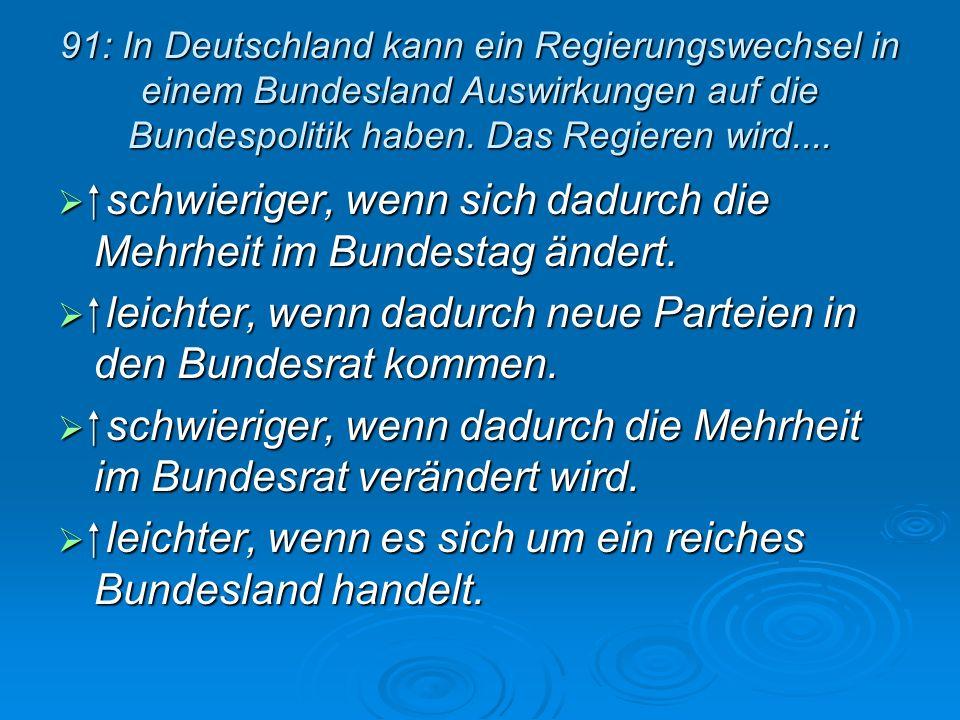 91: In Deutschland kann ein Regierungswechsel in einem Bundesland Auswirkungen auf die Bundespolitik haben. Das Regieren wird.... schwieriger, wenn si