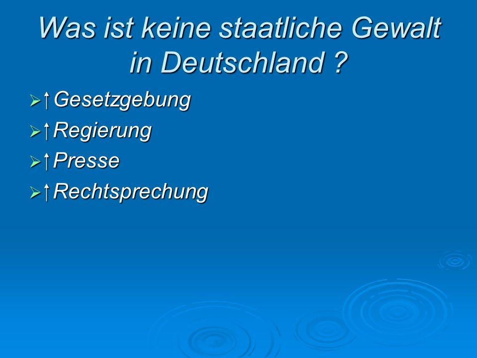 Was ist keine staatliche Gewalt in Deutschland ? Gesetzgebung Gesetzgebung Regierung Regierung Presse Presse Rechtsprechung Rechtsprechung