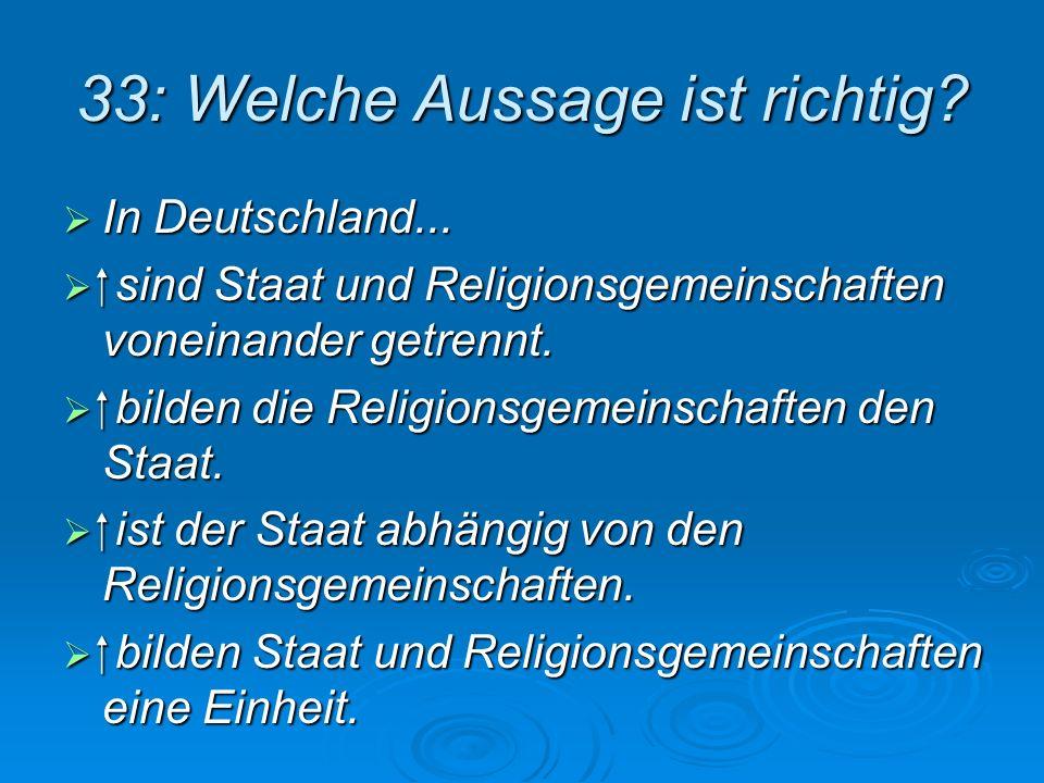 33: Welche Aussage ist richtig? In Deutschland... In Deutschland... sind Staat und Religionsgemeinschaften voneinander getrennt. sind Staat und Religi