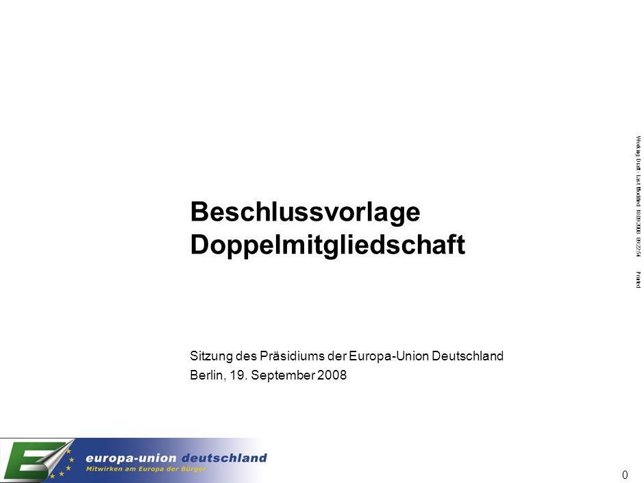 Working Draft - Last Modified 18.09.2008 09:22:54 Printed 0 Beschlussvorlage Doppelmitgliedschaft Sitzung des Präsidiums der Europa-Union Deutschland Berlin, 19.