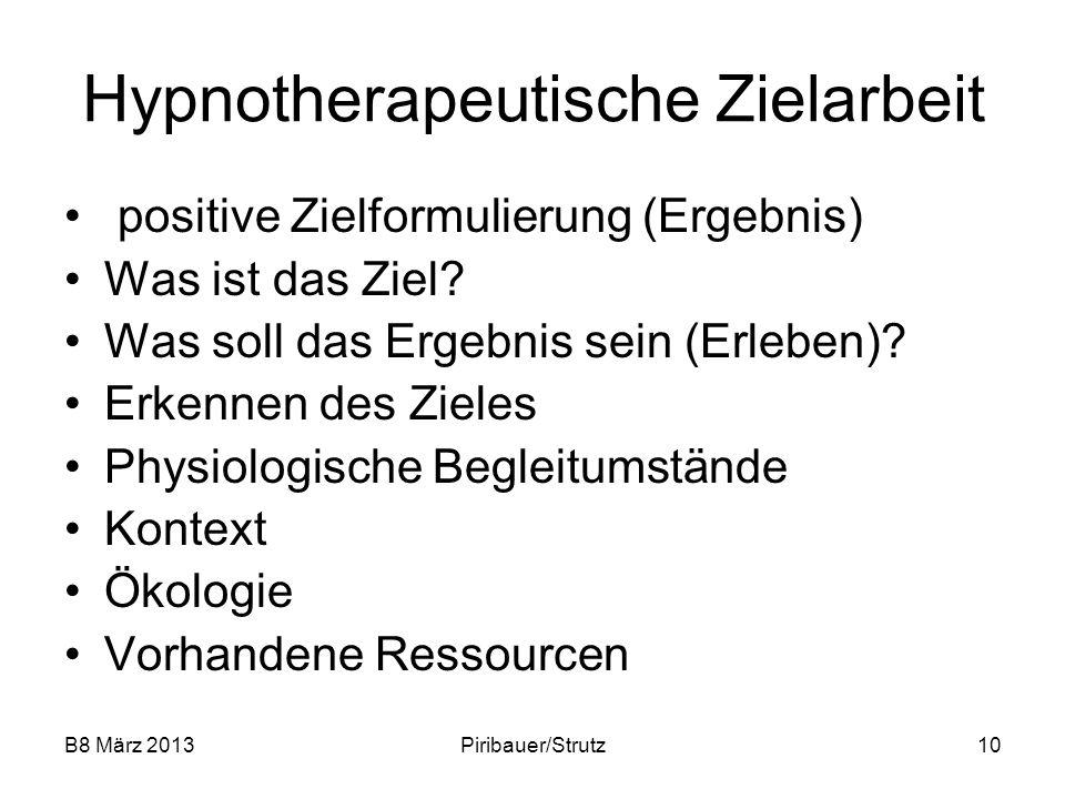 B8 März 2013Piribauer/Strutz10 Hypnotherapeutische Zielarbeit positive Zielformulierung (Ergebnis) Was ist das Ziel? Was soll das Ergebnis sein (Erleb