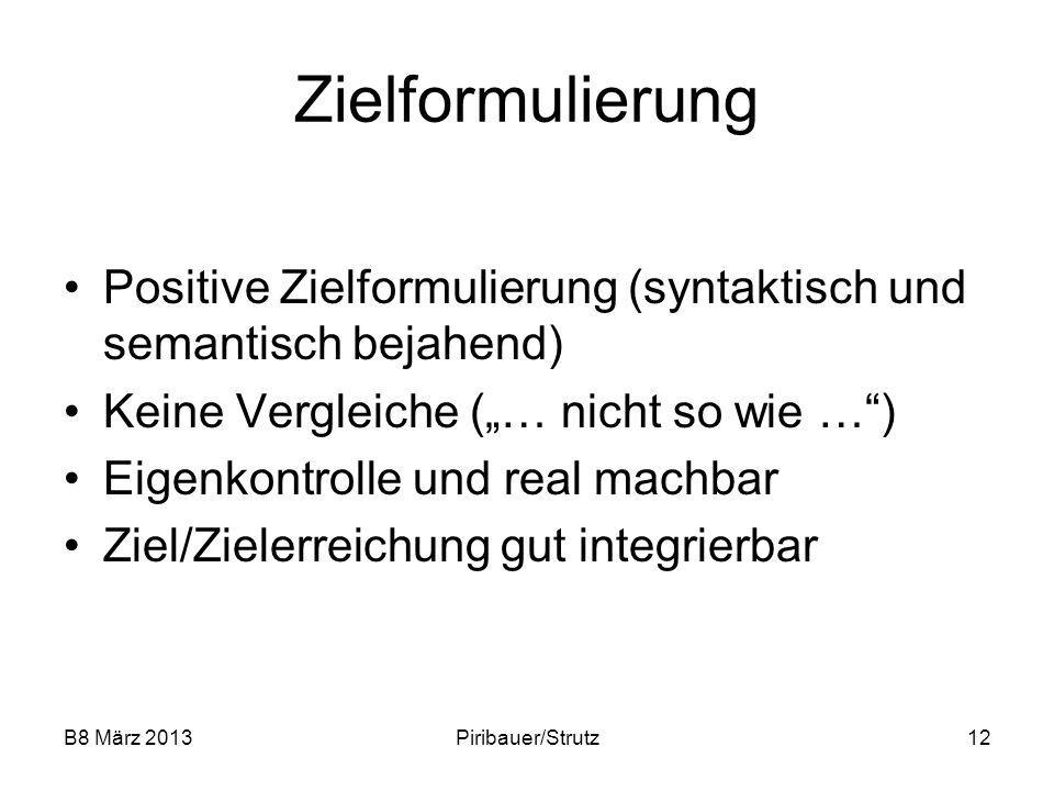 B8 März 2013Piribauer/Strutz12 Zielformulierung Positive Zielformulierung (syntaktisch und semantisch bejahend) Keine Vergleiche (… nicht so wie …) Ei