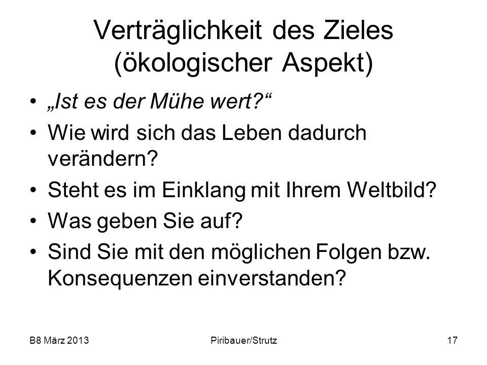 B8 März 2013Piribauer/Strutz17 Verträglichkeit des Zieles (ökologischer Aspekt) Ist es der Mühe wert? Wie wird sich das Leben dadurch verändern? Steht