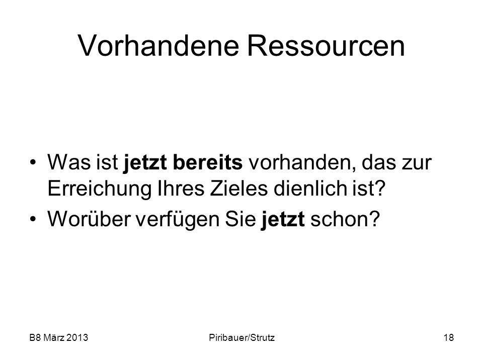 B8 März 2013Piribauer/Strutz18 Vorhandene Ressourcen Was ist jetzt bereits vorhanden, das zur Erreichung Ihres Zieles dienlich ist? Worüber verfügen S