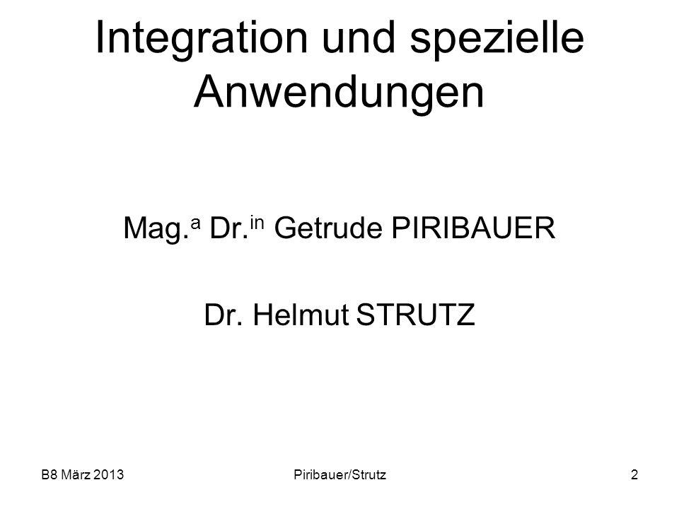 B8 März 2013Piribauer/Strutz2 Integration und spezielle Anwendungen Mag. a Dr. in Getrude PIRIBAUER Dr. Helmut STRUTZ