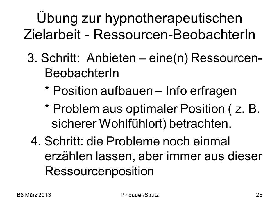 B8 März 2013Piribauer/Strutz25 Übung zur hypnotherapeutischen Zielarbeit - Ressourcen-BeobachterIn 3. Schritt: Anbieten – eine(n) Ressourcen- Beobacht