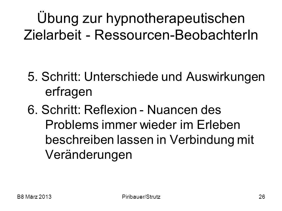 B8 März 2013Piribauer/Strutz26 Übung zur hypnotherapeutischen Zielarbeit - Ressourcen-BeobachterIn 5. Schritt: Unterschiede und Auswirkungen erfragen
